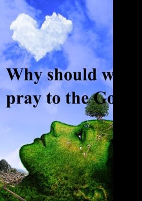 Why Should We Pray To God