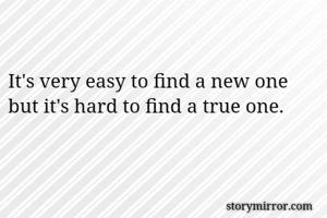 It's very easy to find a new one but it's hard to find a true one.