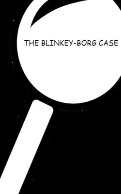 The Blinkey-Borg Case