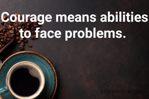 Courage means abilities to face problems.