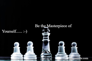 Be the Masterpiece of Yourself...... :-)