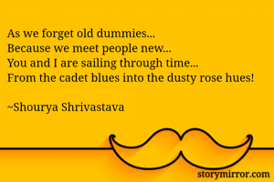 As we forget old dummies... Because we meet people new... You and I are sailing through time... From the cadet blues into the dusty rose hues!  ~Shourya Shrivastava