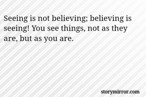 Seeing is not believing; believing is seeing! You see things, not as they are, but as you are.