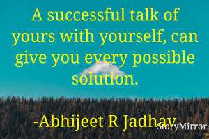 A successful talk of yours with yourself, can give you every possible solution.                -Abhijeet R Jadhav
