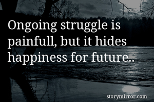 Ongoing struggle is painfull, but it hides happiness for future..