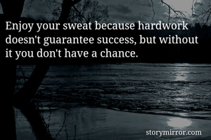 Enjoy your sweat because hardwork doesn't guarantee success, but without it you don't have a chance.