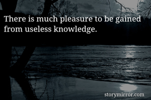 There is much pleasure to be gained from useless knowledge.