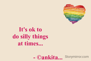 It's ok to  do silly things  at times...                          - ©ankita...