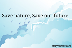 Save nature, Save our future.