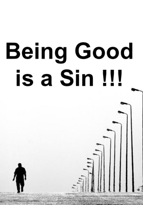 Being Good is a Sin !!!