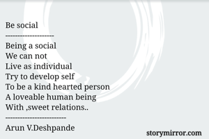 Be social -------------------- Being a social We can not  Live as individual Try to develop self To be a kind hearted person A loveable human being With ,sweet relations.. ------------------------- Arun V.Deshpande