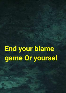 End Your Blame Game Or Yourself