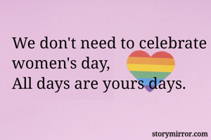 We don't need to celebrate women's day, All days are yours days.