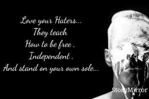 Love your Haters... They teach  How to be free ,  Independent , And stand on your own sole...