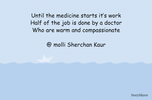 Until the medicine starts it's work Half of the job is done by a doctor Who are warm and compassionate  @ molli Sherchan Kaur