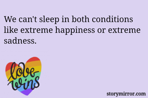 We can't sleep in both conditions like extreme happiness or extreme sadness.