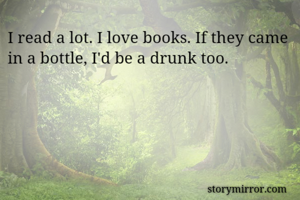 I read a lot. I love books. If they came in a bottle, I'd be a drunk too.