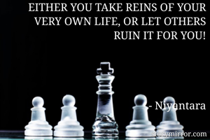 EITHER YOU TAKE REINS OF YOUR VERY OWN LIFE, OR LET OTHERS RUIN IT FOR YOU!     - Niyantara