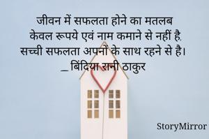 जीवन में सफलता होने का मतलब केवल रूपये एवं नाम कमाने से नहीं है,सच्ची सफलता अपनों के साथ रहने से है। _बिंदिया रानी ठाकुर