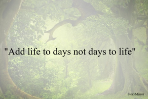 """""""Add life to days not days to life"""""""