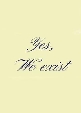 Yes, We Exist