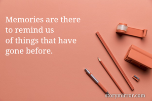 Memories are there  to remind us of things that have  gone before.
