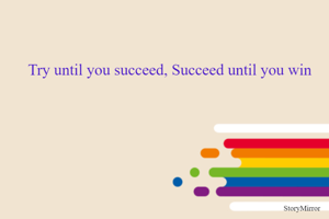 Try until you succeed, Succeed until you win