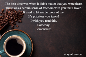 The best time was when it didn't matter that you were there. There was a certain sense of freedom with you that I loved. It used to let me be more of me. It's priceless you know! I wish you read this. Someday. Somewhere.