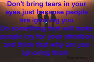 Don't bring tears in your eyes just because people are ignoring you Do something that will make people cry for your attention and think that why are you ignoring them