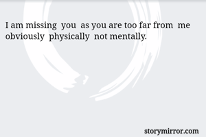 I am missing  you  as you are too far from  me obviously  physically  not mentally.