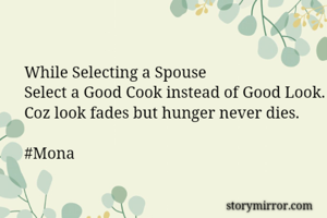 While Selecting a Spouse Select a Good Cook instead of Good Look. Coz look fades but hunger never dies.  #Mona