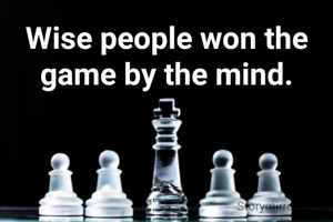 Wise people won the game by the mind.