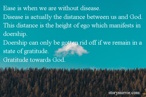 Ease is when we are without disease. Disease is actually the distance between us and God. This distance is the height of ego which manifests in doership. Doership can only be gotten rid off if we remain in a state of gratitude. Gratitude towards God.