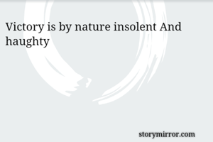 Victory is by nature insolent And haughty