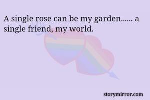 A single rose can be my garden...... a single friend, my world.