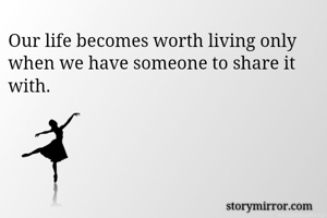 Our life becomes worth living only when we have someone to share it with.