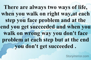 There are always two ways of life, when you walk on right way,at each step you face problem and at the end you get succeeded and when you walk on wrong way you don't face problem at each step but at the end you don't get succeeded .