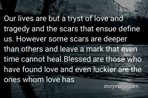 Our lives are but a tryst of love and tragedy and the scars that ensue define us. However some scars are deeper than others and leave a mark that even time cannot heal.Blessed are those who have found love and even luckier are the ones whom love has