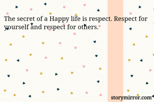The secret of a Happy life is respect. Respect for yourself and respect for others.