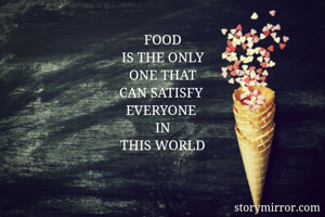 FOOD IS THE ONLY ONE THAT CAN SATISFY  EVERYONE  IN THIS WORLD