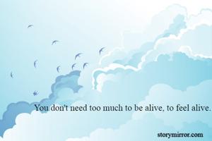 You don't need too much to be alive, to feel alive.