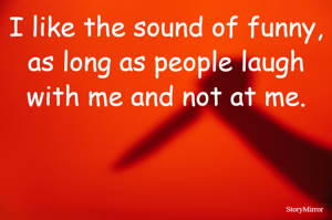 I like the sound of funny, as long as people laugh with me and not at me.