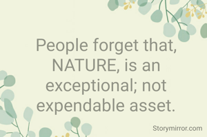 People forget that, NATURE, is an exceptional; not expendable asset.
