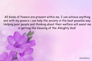All Kinds of Powers are present within me. I can achieve anything and with my powers i can help the society in the best possible way. Helping poor people and thinking about their welfare will assist me in getting the blessing of the Almighty God!