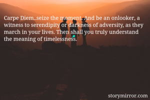 Carpe Diem..seize the moment. And be an onlooker, a witness to serendipity or darkness of adversity, as they march in your lives. Then shall you truly understand the meaning of timelessness.