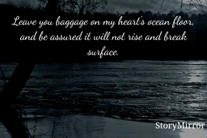 Leave you baggage on my heart's ocean floor, and be assured it will not rise and break surface.