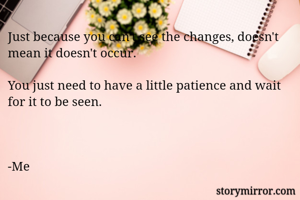 Just because you can't see the changes, doesn't mean it doesn't occur.  You just need to have a little patience and wait for it to be seen.    -Me