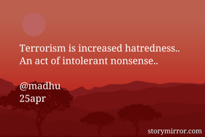 Terrorism is increased hatredness..