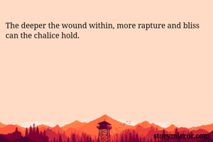 The deeper the wound within, more rapture and bliss can the chalice hold.
