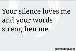 Your silence loves me and your words strengthen me.